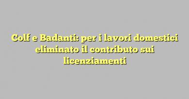 Colf e Badanti: per i lavori domestici eliminato il contributo sui licenziamenti