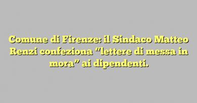 """Comune di Firenze: il Sindaco Matteo Renzi confeziona """"lettere di messa in mora"""" ai dipendenti."""