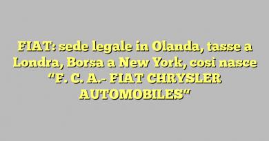"FIAT: sede legale in  Olanda, tasse a Londra, Borsa a New York, così nasce ""F. C. A.-  FIAT CHRYSLER AUTOMOBILES"""