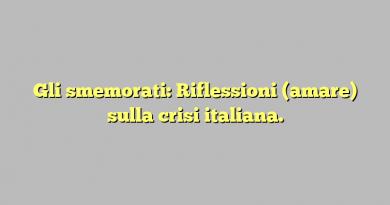 Gli smemorati: Riflessioni (amare) sulla crisi italiana.