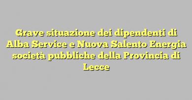 Grave situazione dei dipendenti di Alba Service e Nuova Salento Energia società pubbliche della Provincia di Lecce