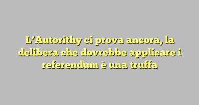 L'Autorithy ci prova ancora, la delibera che dovrebbe applicare i referendum è una truffa