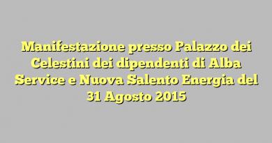 Manifestazione presso Palazzo dei Celestini dei dipendenti di Alba Service e Nuova Salento Energia del 31 Agosto 2015