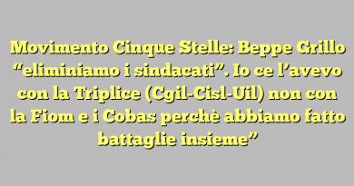 """Movimento Cinque Stelle: Beppe Grillo """"eliminiamo i sindacati"""". Io ce l'avevo con la Triplice (Cgil-Cisl-Uil) non con la Fiom e i Cobas perchè abbiamo fatto battaglie insieme"""""""