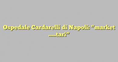 """Ospedale Cardarelli di Napoli: """"market …..tari"""""""