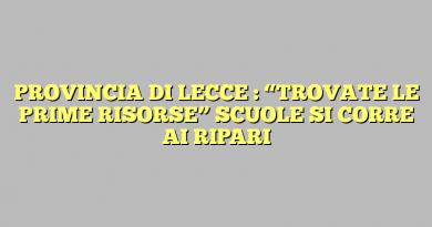 """PROVINCIA DI LECCE : """"TROVATE LE PRIME RISORSE"""" SCUOLE SI CORRE AI RIPARI"""