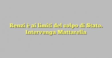 Renzi è ai limiti del colpo di Stato. Intervenga Mattarella
