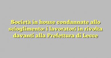Società in house condannate allo scioglimento: i lavoratori in rivolta davanti alla Prefettura di Lecce