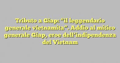 """Tributo a Giap: """"il leggendario generale vietnamita"""". Addio al mitico generale Giap, eroe dell'indipendenza del Vietnam"""