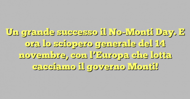 Un grande successo il No-Monti Day. E ora lo sciopero generale del 14 novembre, con l'Europa che lotta cacciamo il governo Monti!