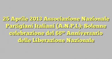 25 Aprile 2013 Associazione Nazionale Partigiani Italiani (A.N.P.I.): Solenne celebrazione del 68° Anniversario delle Liberazione Nazionale