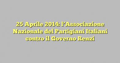 25 Aprile 2014: l'Associazione Nazionale del Partigiani Italiani contro il Governo Renzi