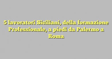 5 lavoratori Siciliani, della formazione Professionale, a piedi da Palermo a Roma