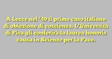 A Lecce nel '49 il primo caso italiano di obiezione di coscienza. L'Università di Pisa gli conferirà la laurea honoris causa in Scienze per la Pace.