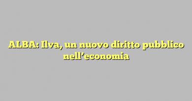 ALBA: Ilva, un nuovo diritto pubblico nell'economia