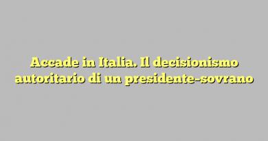 Accade in Italia. Il decisionismo autoritario di un presidente–sovrano
