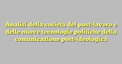 Analisi della società del post-lavoro e delle nuove tecnologie politiche della comunicazione post-ideologica
