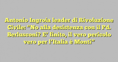 """Antonio Ingroia leader di Rivoluzione Civile: """"No alla desistenza con il Pd. Berlusconi? E' finito, il vero pericolo vero per l'Italia è Monti"""""""