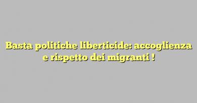 Basta politiche liberticide: accoglienza e rispetto dei migranti !