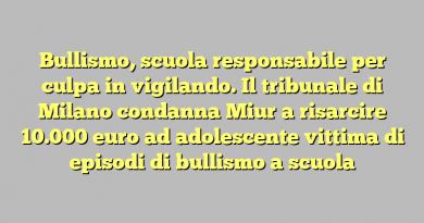 Bullismo, scuola responsabile per culpa in vigilando. Il tribunale di Milano condanna Miur a risarcire 10.000 euro ad adolescente vittima di episodi di bullismo a scuola