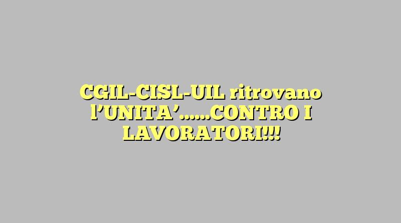 CGIL-CISL-UIL ritrovano l'UNITA'……CONTRO I LAVORATORI!!!