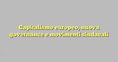 Capitalismo europeo, nuova governance e movimenti sindacali