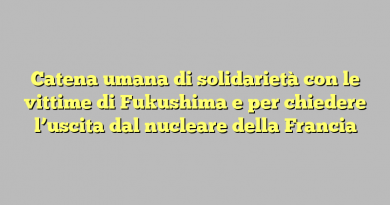 Catena umana di solidarietà con le vittime di Fukushima e per chiedere l'uscita dal nucleare della Francia