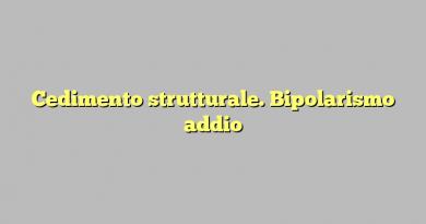 Cedimento strutturale. Bipolarismo addio