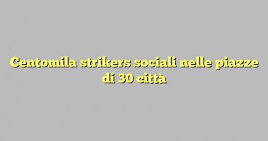 Centomila strikers sociali nelle piazze di 30 città