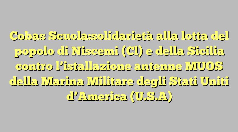 Cobas Scuola:solidarietà alla lotta del popolo di Niscemi (Cl) e della Sicilia contro l'istallazione antenne MUOS della Marina Militare degli Stati Uniti d'America (U.S.A)