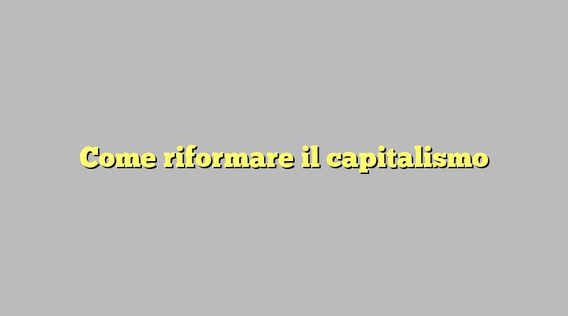 Come riformare il capitalismo