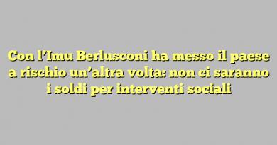 Con l'Imu Berlusconi ha messo il paese a rischio un'altra volta: non ci saranno i soldi per interventi sociali