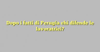 Dopo i fatti di Perugia chi difende le lavoratrici?