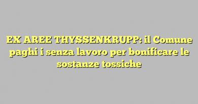 EX AREE THYSSENKRUPP: il Comune paghi i senza lavoro per bonificare le sostanze tossiche