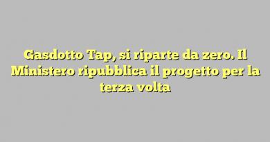 Gasdotto Tap, si riparte da zero. Il Ministero ripubblica il progetto per la terza volta