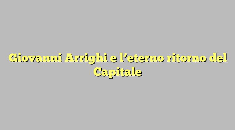 Giovanni Arrighi e l'eterno ritorno del Capitale