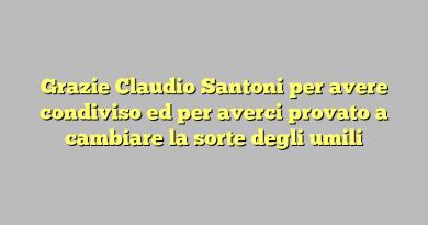 Grazie Claudio Santoni per avere condiviso ed per averci provato a cambiare la sorte degli umili