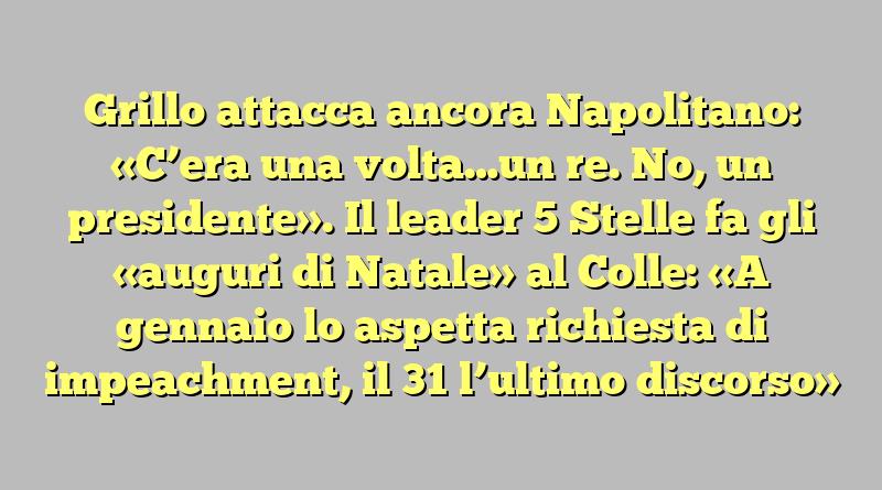 Grillo attacca ancora Napolitano: «C'era una volta…un re. No, un presidente». Il leader 5 Stelle fa gli «auguri di Natale» al Colle: «A gennaio lo aspetta richiesta di impeachment, il 31 l'ultimo discorso»