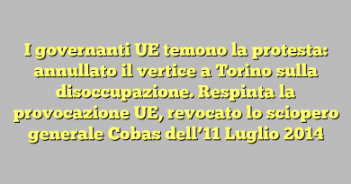 I governanti UE temono la protesta: annullato il vertice a Torino sulla disoccupazione.  Respinta la provocazione UE, revocato lo sciopero generale Cobas dell'11 Luglio 2014