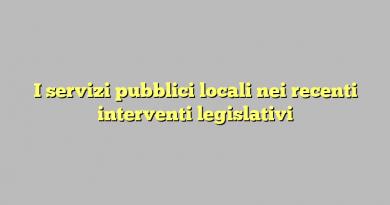 I servizi pubblici locali nei recenti interventi legislativi