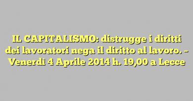 IL CAPITALISMO: distrugge i diritti dei lavoratori nega il diritto al lavoro.  –  Venerdì  4 Aprile  2014  h. 19,00 a Lecce