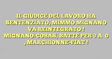 IL GIUDICE DEL LAVORO HA SENTENZIATO, MIMMO MIGNANO VA REINTEGRATO ! MIGNANO-COBAS, BATTE PER  3  A   0  , MARCHIONNE-FIAT !