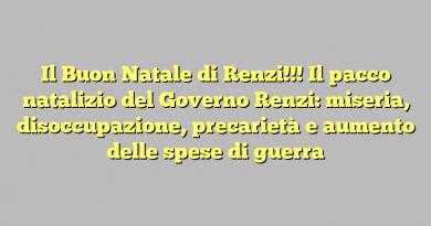 Il Buon Natale di Renzi!!! Il pacco natalizio del Governo Renzi: miseria, disoccupazione, precarietà e aumento delle spese di guerra