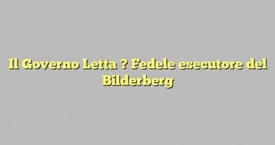 Il Governo Letta ? Fedele esecutore del Bilderberg