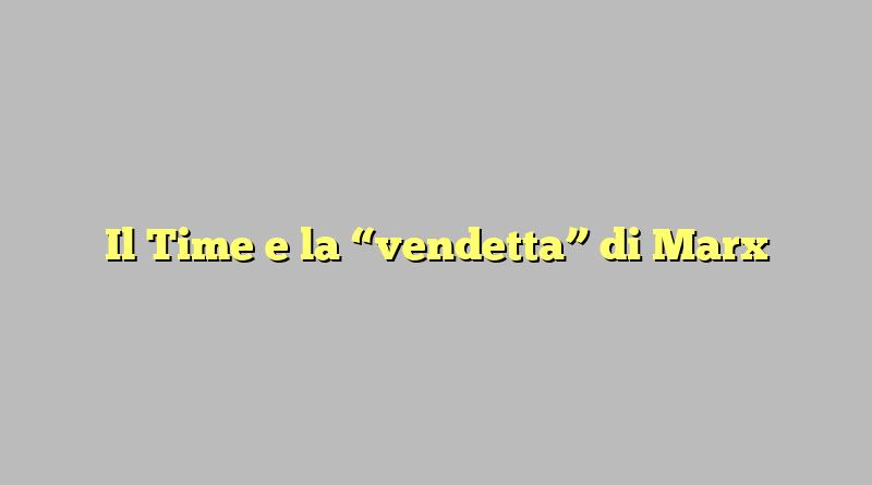 """Il Time e la """"vendetta"""" di Marx"""