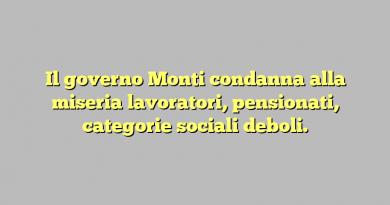 Il governo Monti condanna alla miseria lavoratori, pensionati, categorie sociali deboli.