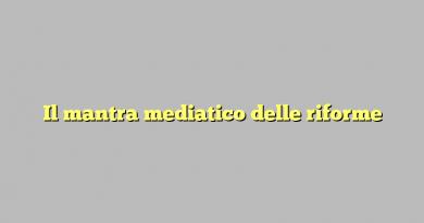 Il mantra mediatico delle riforme