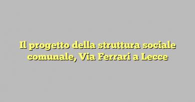 Il progetto della struttura sociale comunale, Via Ferrari a Lecce