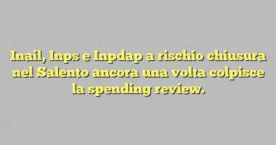 Inail, Inps e Inpdap a rischio chiusura nel Salento ancora una volta colpisce la spending review.