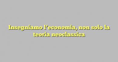 Insegniamo l'economia, non solo la teoria neoclassica